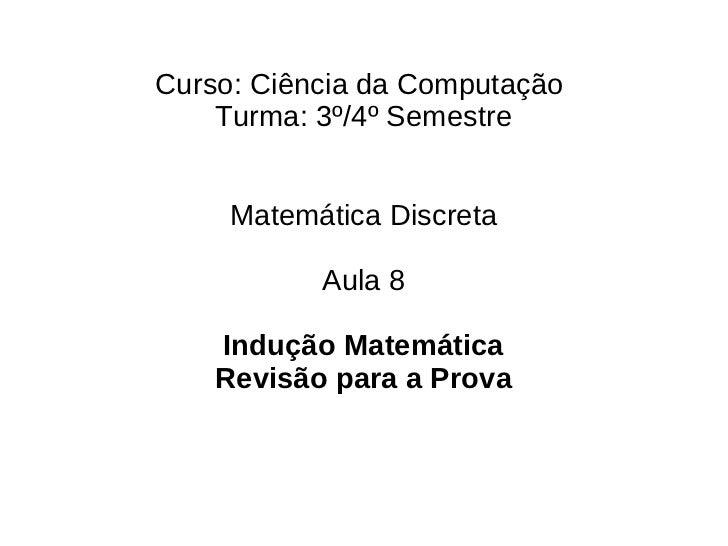 Curso: Ciência da Computação    Turma: 3º/4º Semestre     Matemática Discreta           Aula 8    Indução Matemática    Re...
