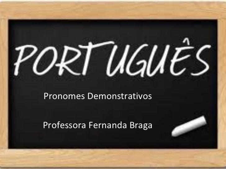 Pronomes DemonstrativosProfessora Fernanda Braga