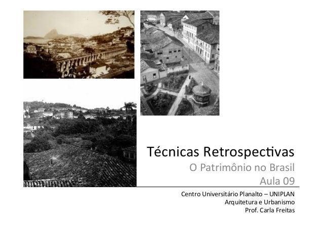 Técnicas  Retrospec/vas   O  Patrimônio  no  Brasil   Aula  09   Centro  Universitário  Planalto  –...