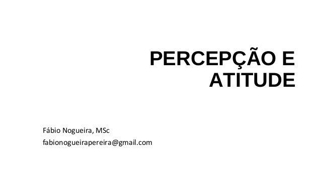 PERCEPÇÃO E ATITUDE Fábio Nogueira, MSc fabionogueirapereira@gmail.com