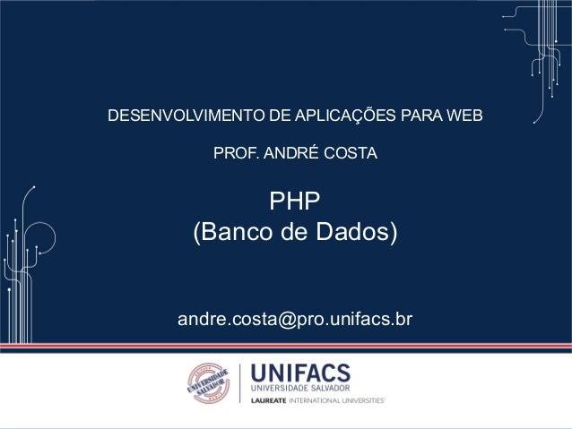 DESENVOLVIMENTO DE APLICAÇÕES PARA WEB PROF. ANDRÉ COSTA PHP (Banco de Dados) andre.costa@pro.unifacs.br