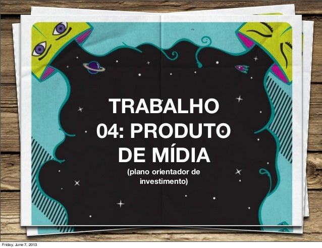 TRABALHO04: PRODUTODE MÍDIA(plano orientador deinvestimento)Friday, June 7, 2013