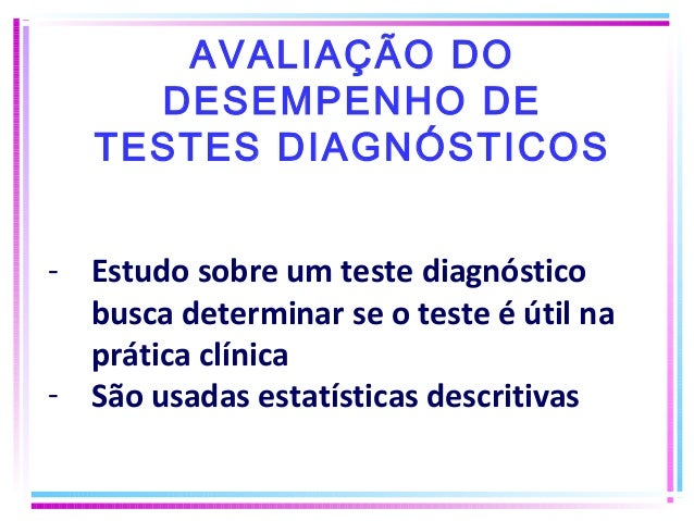 AVALIAÇÃO DO DESEMPENHO DE TESTES DIAGNÓSTICOS - Estudo sobre um teste diagnóstico busca determinar se o teste é útil na p...