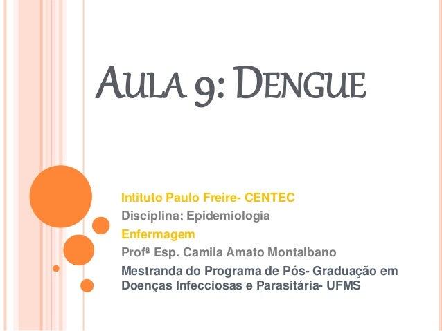 AULA 9: DENGUE Intituto Paulo Freire- CENTEC Disciplina: Epidemiologia Enfermagem Profª Esp. Camila Amato Montalbano Mestr...