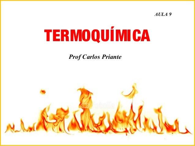 TERMOQUÍMICA Prof Carlos Priante Adaptado de Prof Nelson José Paraná da Silva AULA 9