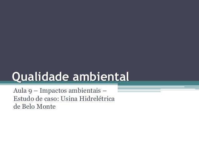Qualidade ambiental Aula 9 – Impactos ambientais – Estudo de caso: Usina Hidrelétrica de Belo Monte