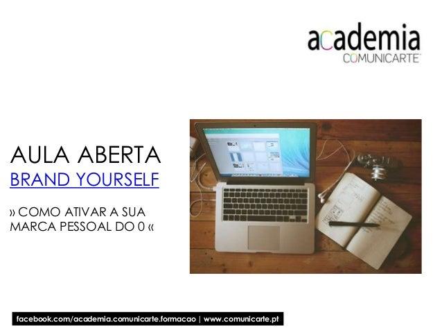 AULA ABERTA BRAND YOURSELF » COMO ATIVAR A SUA MARCA PESSOAL DO 0 « facebook.com/academia.comunicarte.formacao | www.comun...