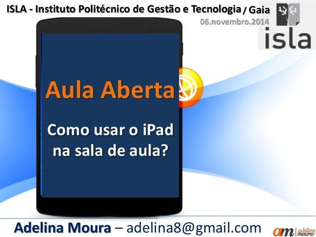 Aula Aberta ISLA - Instituto Politécnico de Gestão e Tecnologia Como usar o iPad na sala de aula? Adelina Moura – adelina8...