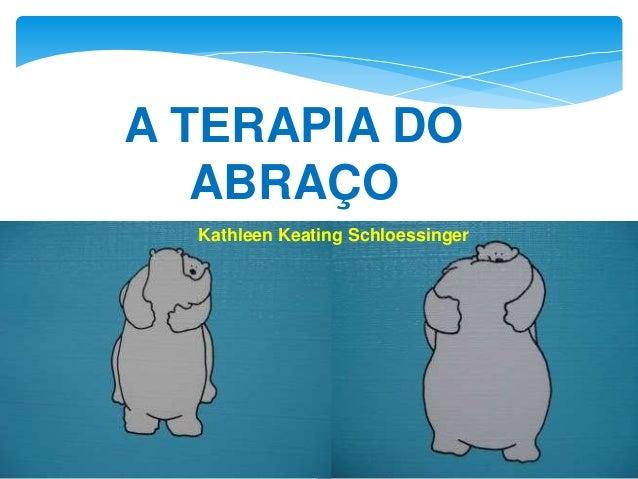 A TERAPIA DO ABRAÇO Kathleen Keating Schloessinger