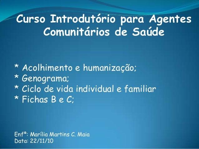 Curso Introdutório para Agentes Comunitários de Saúde * Acolhimento e humanização; * Genograma; * Ciclo de vida individual...