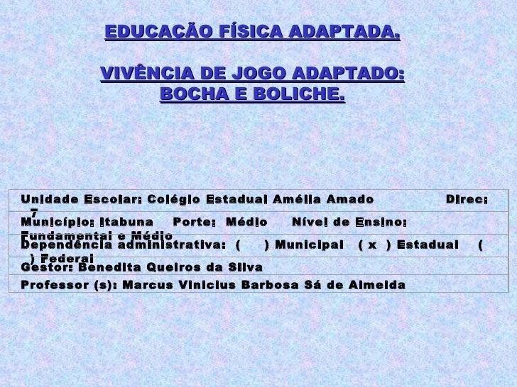 EDUCAÇÃO FÍSICA ADAPTADA. VIVÊNCIA DE JOGO ADAPTADO: BOCHA E BOLICHE. Unidade Escolar: Colégio Estadual Amélia Amado  Dire...