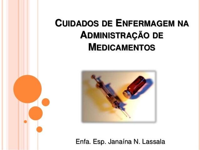 CUIDADOS DE ENFERMAGEM NA ADMINISTRAÇÃO DE MEDICAMENTOS Enfa. Esp. Janaína N. Lassala