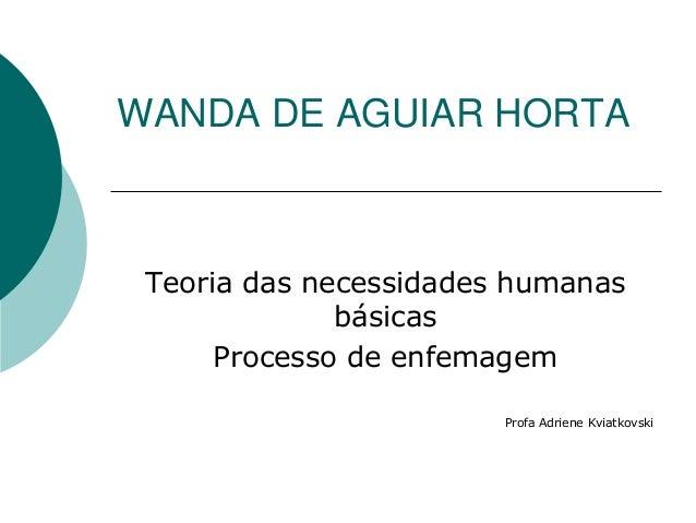 WANDA DE AGUIAR HORTA Teoria das necessidades humanas básicas Processo de enfemagem Profa Adriene Kviatkovski