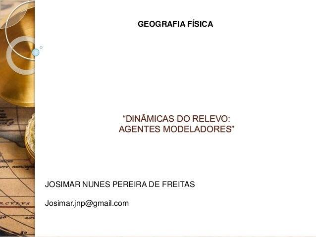 """GEOGRAFIA FÍSICA JOSIMAR NUNES PEREIRA DE FREITAS Josimar.jnp@gmail.com """"DINÂMICAS DO RELEVO: AGENTES MODELADORES"""""""