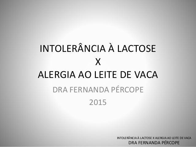 INTOLERÂNCIA À LACTOSE X ALERGIA AO LEITE DE VACA DRA FERNANDA PÉRCOPE 2015 INTOLERÂNCIA À LACTOSE X ALERGIA AO LEITE DE V...