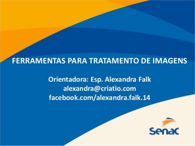 FERRAMENTAS PARA TRATAMENTO DE IMAGENS Orientadora: Esp. Alexandra Falk alexandra@criatio.com facebook.com/alexandra.falk....