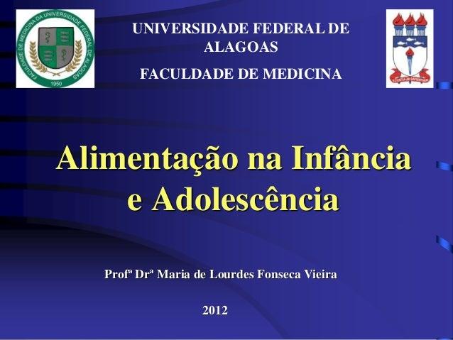 UNIVERSIDADE FEDERAL DE  ALAGOAS  FACULDADE DE MEDICINA  Alimentação na Infância  e Adolescência  Profª Drª Maria de Lourd...
