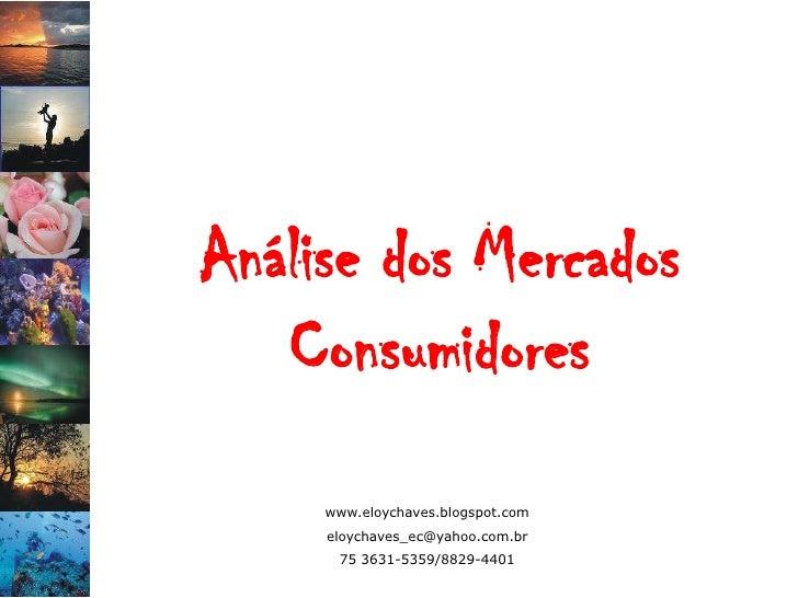 Análise dos Mercados    Consumidores      www.eloychaves.blogspot.com      eloychaves_ec@yahoo.com.br       75 3631-5359/8...