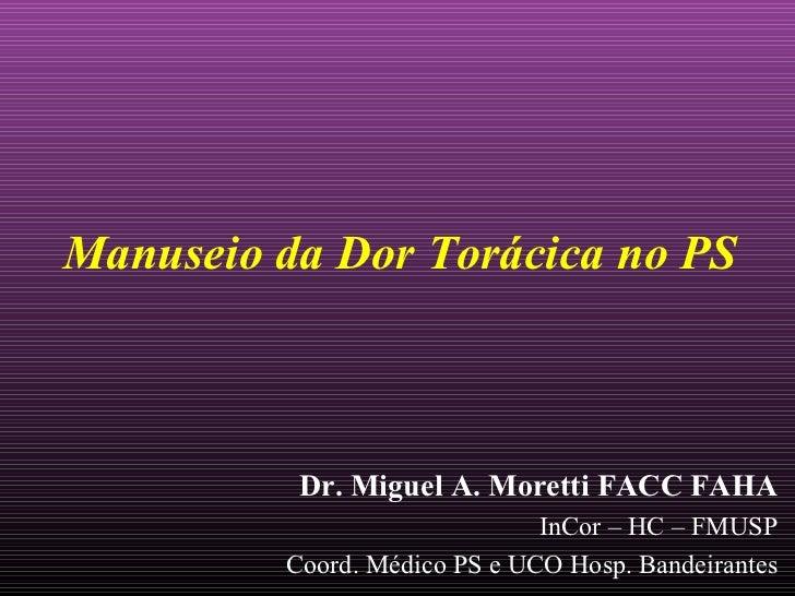 Manuseio da Dor Torácica no PS          Dr. Miguel A. Moretti FACC FAHA                              InCor – HC – FMUSP   ...