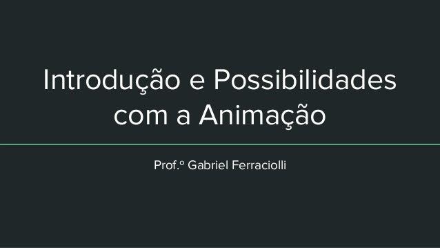Introdução e Possibilidades com a Animação Prof.º Gabriel Ferraciolli