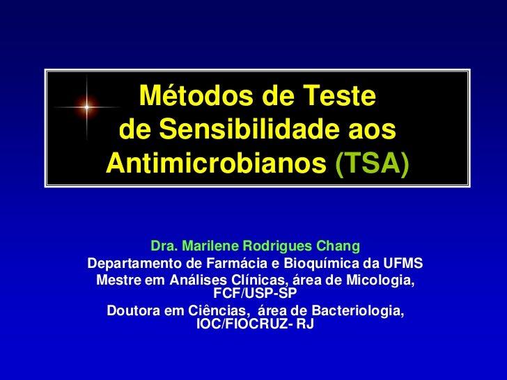 Métodos de Teste de Sensibilidade aosAntimicrobianos (TSA)<br />Dra. Marilene Rodrigues Chang<br />Departamento de Farmáci...