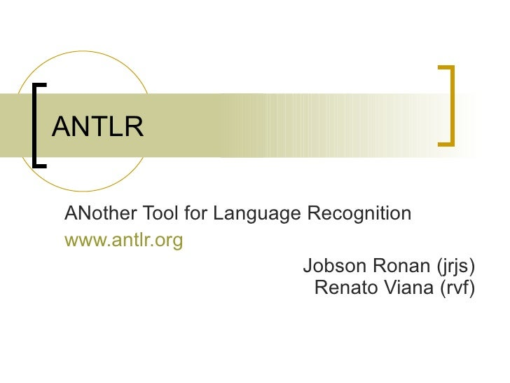 ANTLR ANother Tool for Language Recognition www.antlr.org Jobson Ronan (jrjs) Renato Viana (rvf)