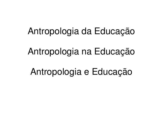 Antropologia da Educação Antropologia na Educação Antropologia e Educação