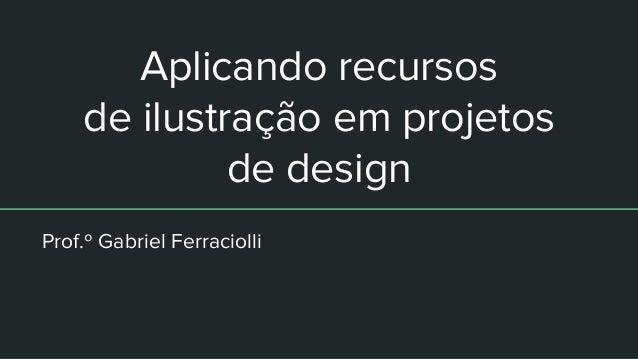 Aplicando recursos de ilustração em projetos de design Prof.º Gabriel Ferraciolli