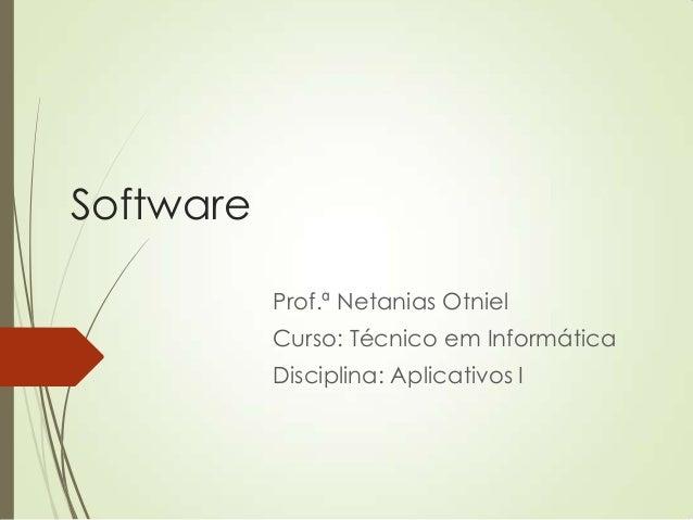 Software Prof.ª Netanias Otniel Curso: Técnico em Informática Disciplina: Aplicativos I
