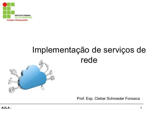 1AULA : Campus  Charqueadas   Implementação de serviços de rede Prof. Esp. Cleber Schroeder Fonseca