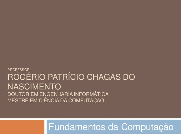 PROFESSOR ROGÉRIO PATRÍCIO CHAGAS DO NASCIMENTO DOUTOR EM ENGENHARIA INFORMÁTICA MESTRE EM CIÊNCIA DA COMPUTAÇÃO Fundament...