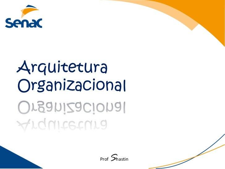 ArquiteturaOrganizacional          Prof   Shastin
