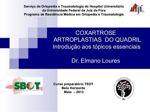COXARTROSEARTROPLASTIAS DO QUADRILIntrodução aos tópicos essenciaisDr. Elmano LouresServiço de Ortopedia e Traumatologia d...