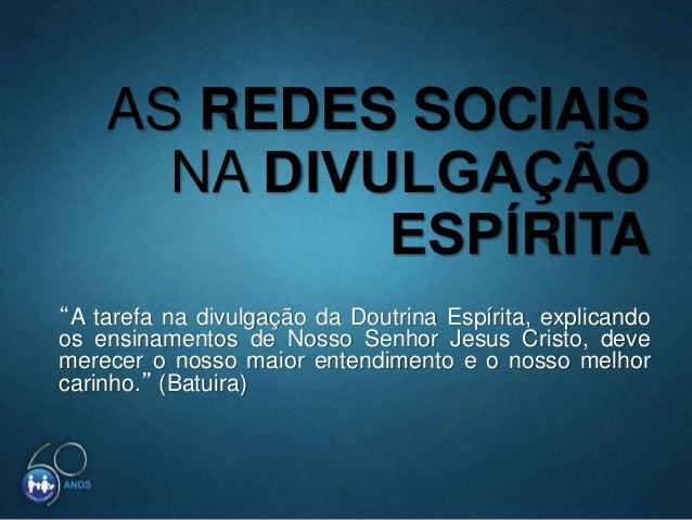 """AS REDES SOCIAIS NA DIVULGAÇÃO ESPÍRITA """"A tarefa na divulgação da Doutrina Espírita, explicando os ensinamentos de Nos..."""