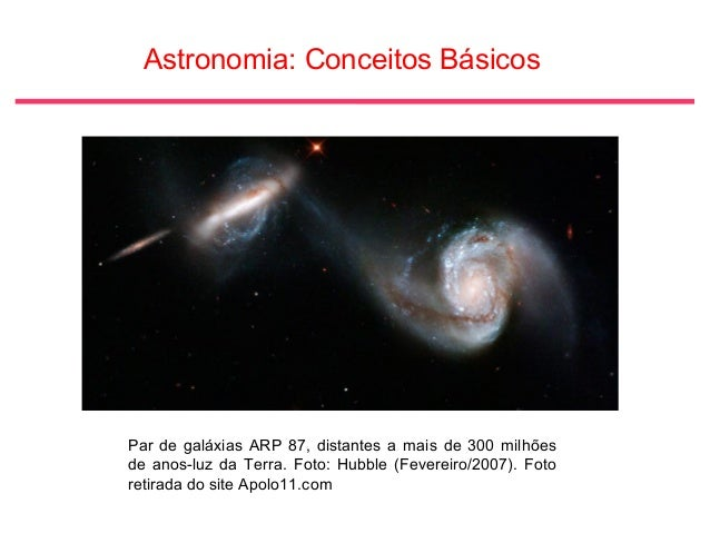 Astronomia: Conceitos Básicos Par de galáxias ARP 87, distantes a mais de 300 milhões de anos-luz da Terra. Foto: Hubble (...