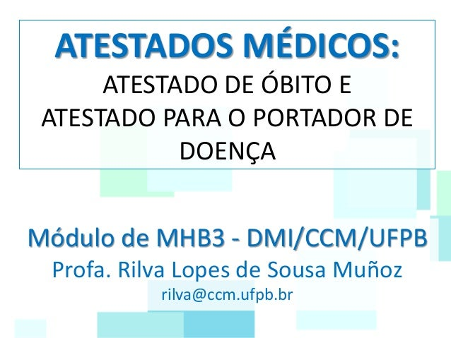 ATESTADOS MÉDICOS: ATESTADO DE ÓBITO E ATESTADO PARA O PORTADOR DE DOENÇA Módulo de MHB3 - DMI/CCM/UFPB Profa. Rilva Lopes...