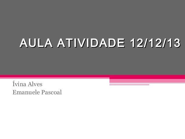 AULA ATIVIDADE 12/12/13  Ívina Alves Emanuele Pascoal