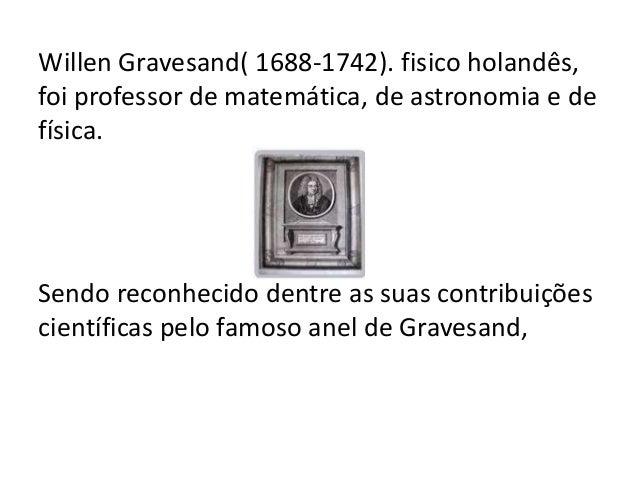 Willen Gravesand( 1688-1742). fisico holandês, foi professor de matemática, de astronomia e de física. Sendo reconhecido d...