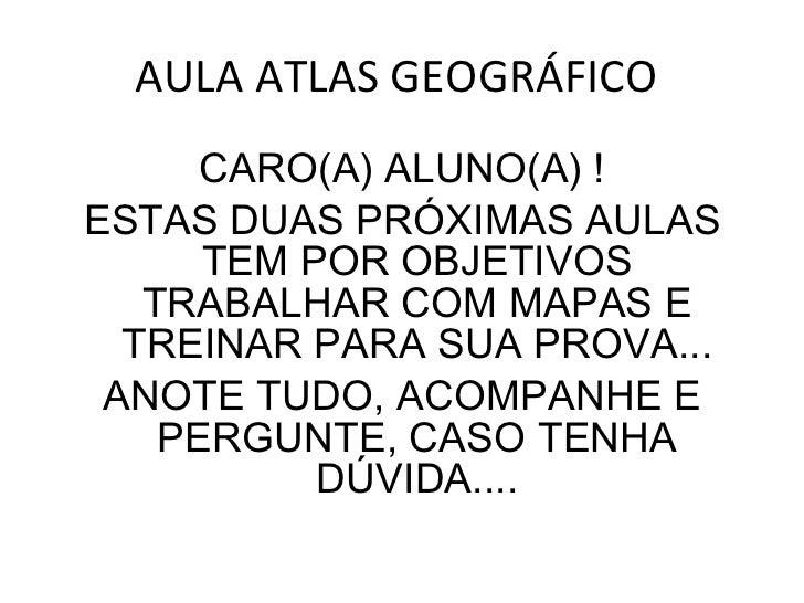 AULA ATLAS GEOGRÁFICO  <ul><li>CARO(A) ALUNO(A) ! </li></ul><ul><li>ESTAS DUAS PRÓXIMAS AULAS TEM POR OBJETIVOS TRABALHAR ...