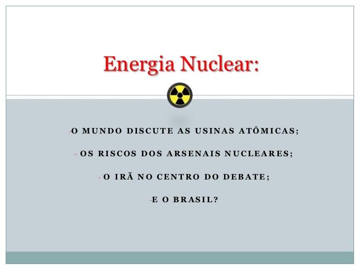 Energia Nuclear:<br /><ul><li>O Mundo discute as usinas atômicas;