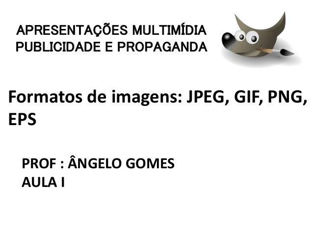 Formatos de imagens: JPEG, GIF, PNG, EPS PROF : ÂNGELO GOMES AULA I APRESENTAÇÕES MULTIMÍDIA PUBLICIDADE E PROPAGANDA