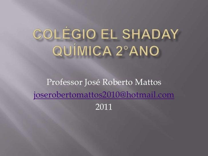 COLÉGIO EL SHADAYQuímica 2°Ano<br />Professor José Roberto Mattos<br />joserobertomattos2010@hotmail.com<br />2011<br />