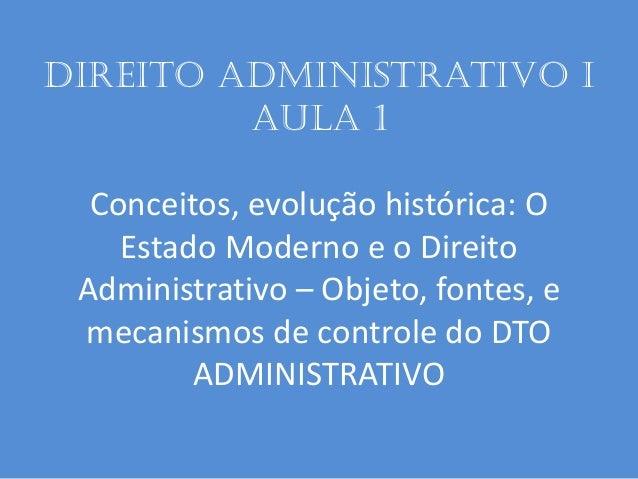 Direito administrativo I aula 1 Conceitos, evolução histórica: O Estado Moderno e o Direito Administrativo – Objeto, fonte...