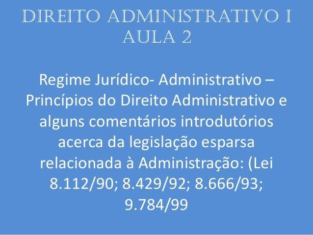 Direito administrativo I aula 2 Regime Jurídico- Administrativo – Princípios do Direito Administrativo e alguns comentário...