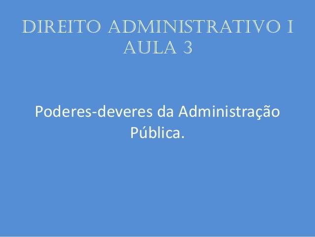 Direito administrativo I aula 3 Poderes-deveres da Administração Pública.