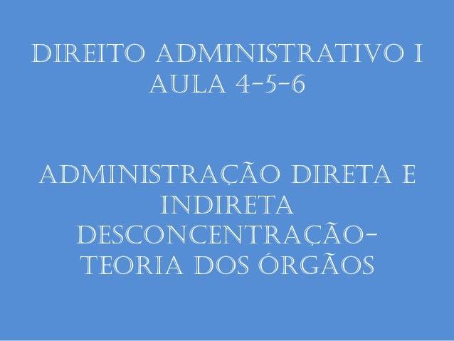 Direito administrativo I aula 4-5-6 Administração Direta e indireta desconcentração- Teoria dos Órgãos
