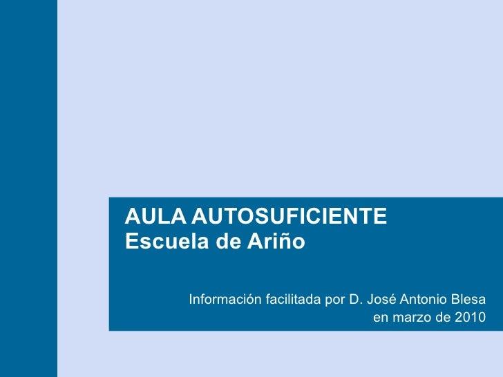 AULA AUTOSUFICIENTE  Escuela de Ariño Información facilitada por D. José Antonio Blesa en marzo de 2010