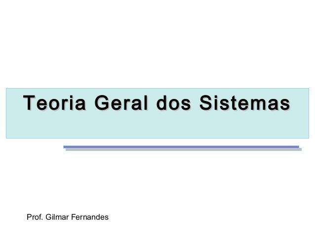Teoria Geral dos SistemasTeoria Geral dos SistemasProf. Gilmar Fernandes