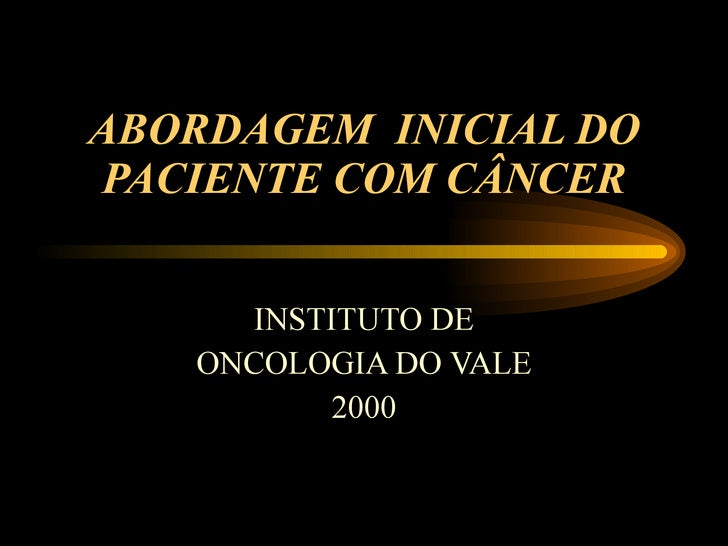 ABORDAGEM  INICIAL DO PACIENTE COM CÂNCER INSTITUTO DE ONCOLOGIA DO VALE  2000