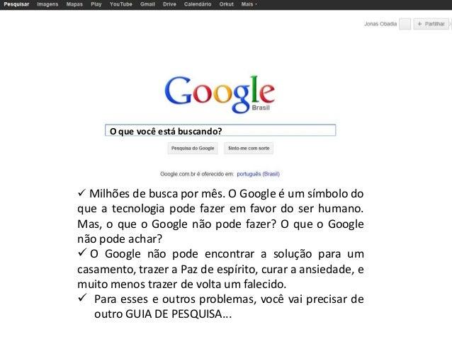O que você está buscando?   Milhões de busca por mês. O Google é um símbolo do  que a tecnologia pode fazer em favor do s...